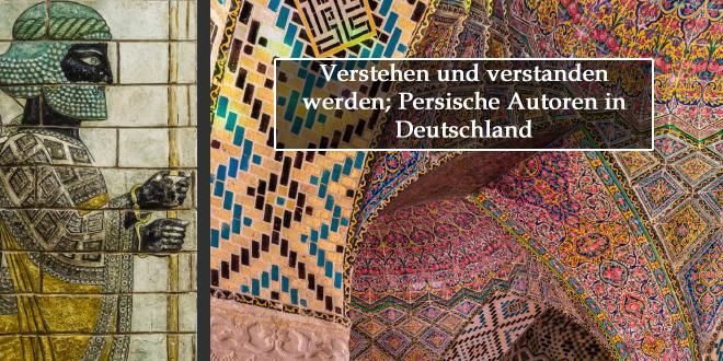 Verstehen und verstanden werden; Persische Autoren in Deutschland